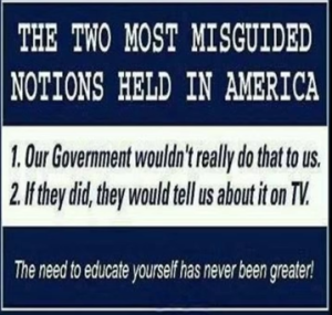 The two most misguided notions held in America: 1. Our government wouldn't do that to us. 2. If they did, they would tell us about it on TV.